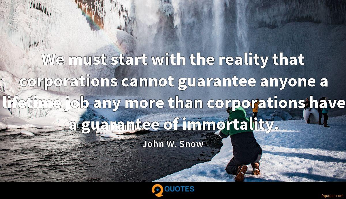 We must start with the reality that corporations cannot guarantee anyone a lifetime job any more than corporations have a guarantee of immortality.