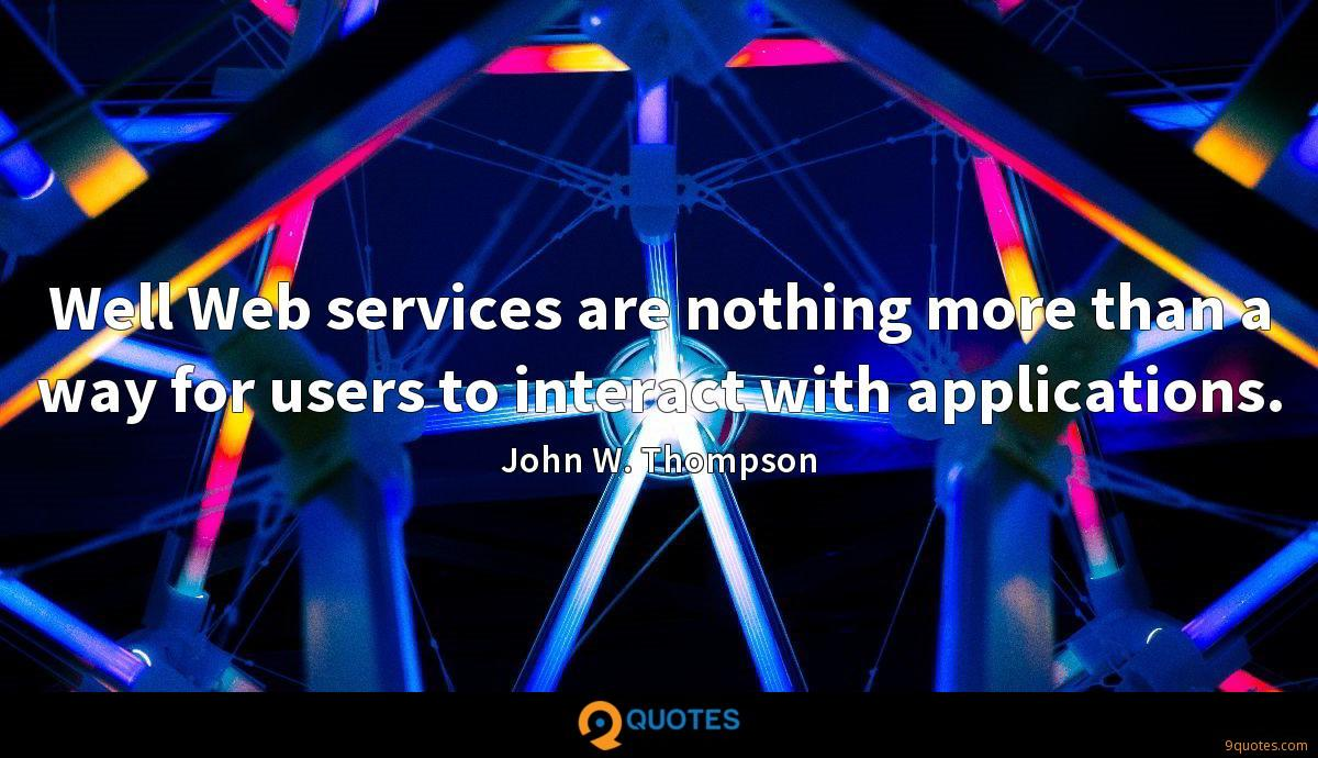 Well Web services are nothing more than a way for users to interact with applications.