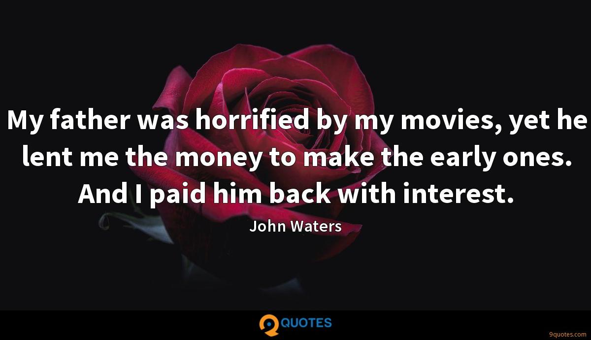 My father was horrified by my movies, yet he lent me the money to make the early ones. And I paid him back with interest.