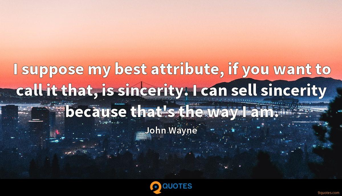 I suppose my best attribute, if you want to call it that, is sincerity. I can sell sincerity because that's the way I am.