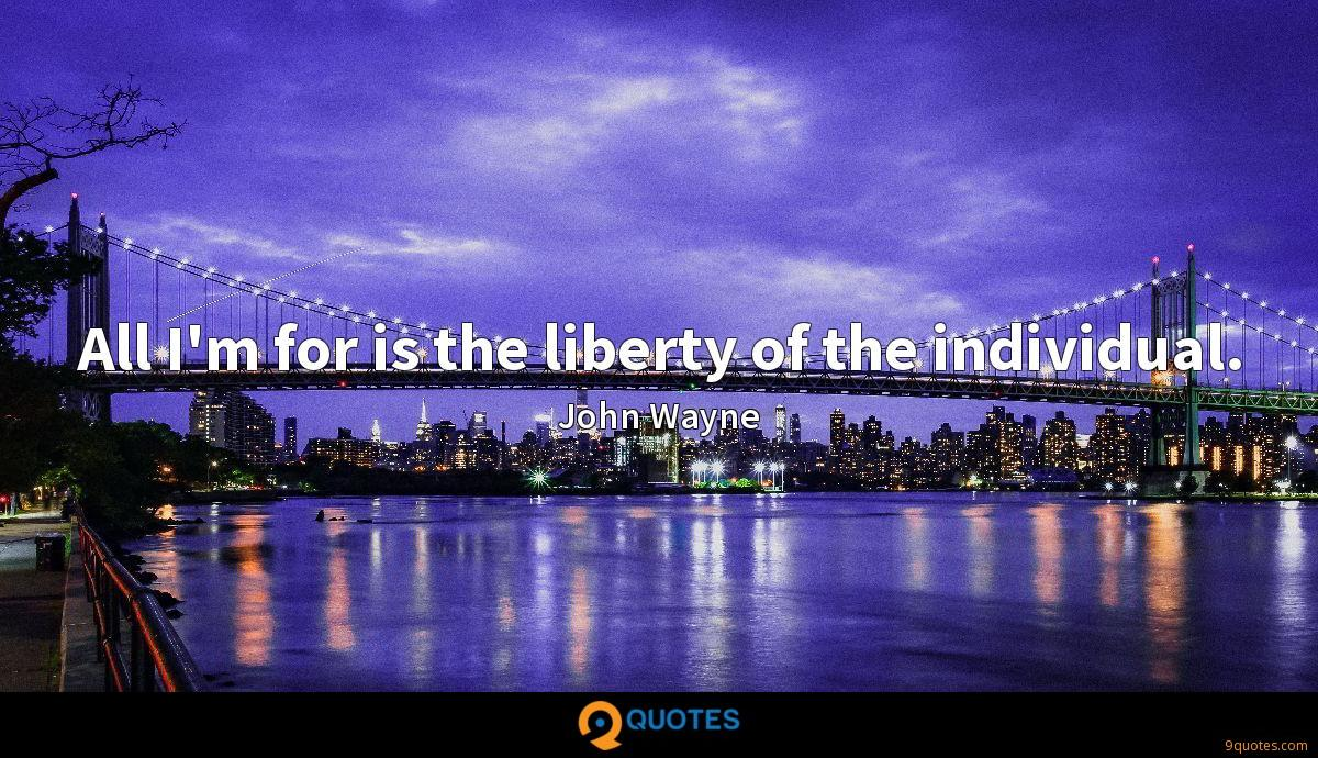 All I'm for is the liberty of the individual.