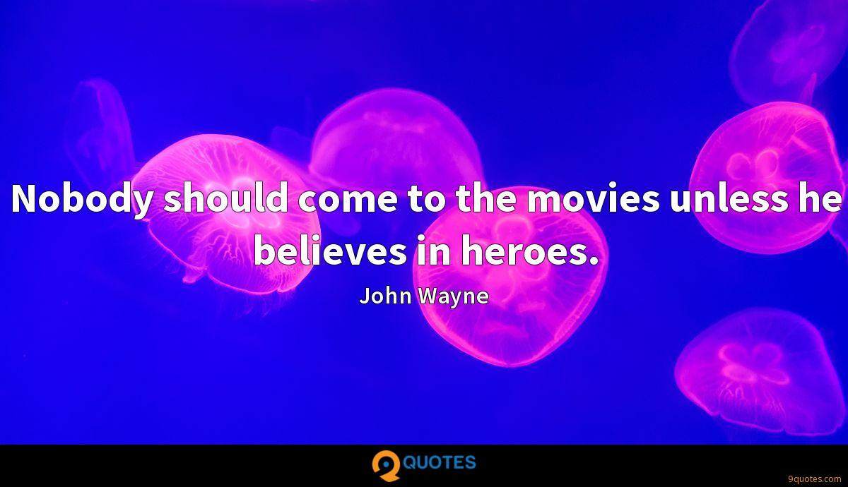 Nobody should come to the movies unless he believes in heroes.