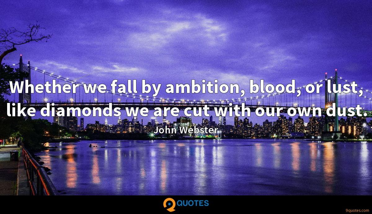 Whether we fall by ambition, blood, or lust, like diamonds we are cut with our own dust.