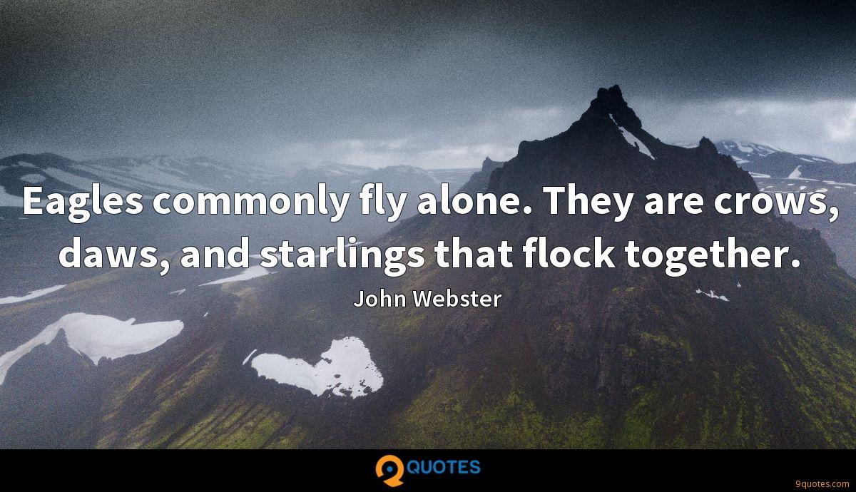Eagles commonly fly alone. They are crows, daws, and starlings that flock together.