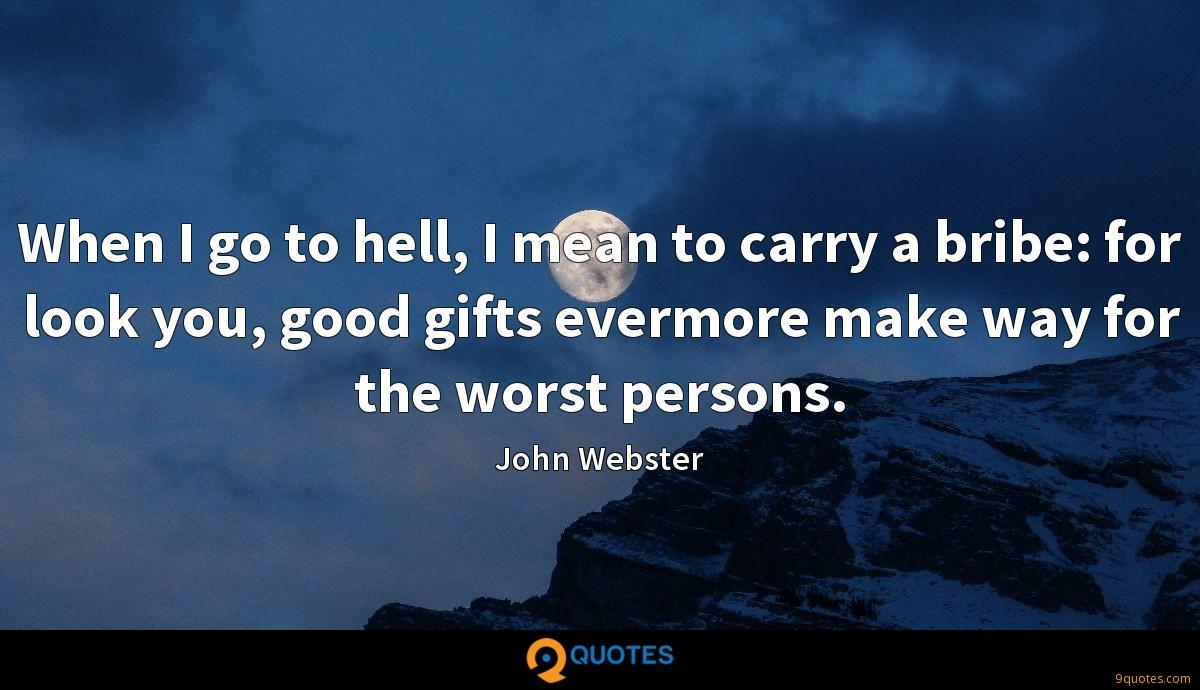 When I go to hell, I mean to carry a bribe: for look you, good gifts evermore make way for the worst persons.