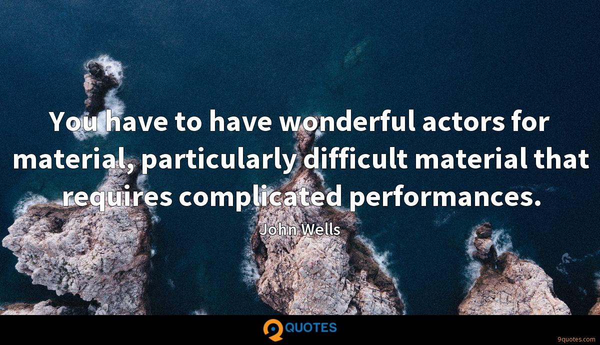 You have to have wonderful actors for material, particularly difficult material that requires complicated performances.