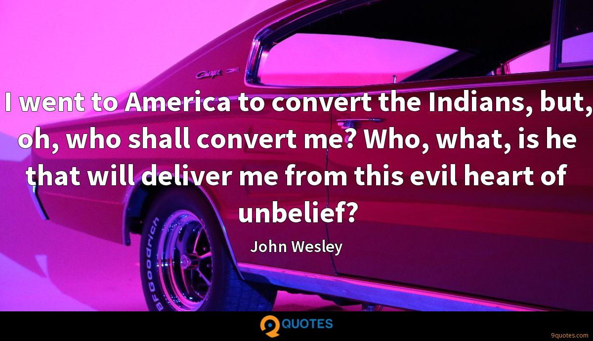 I went to America to convert the Indians, but, oh, who shall convert me? Who, what, is he that will deliver me from this evil heart of unbelief?