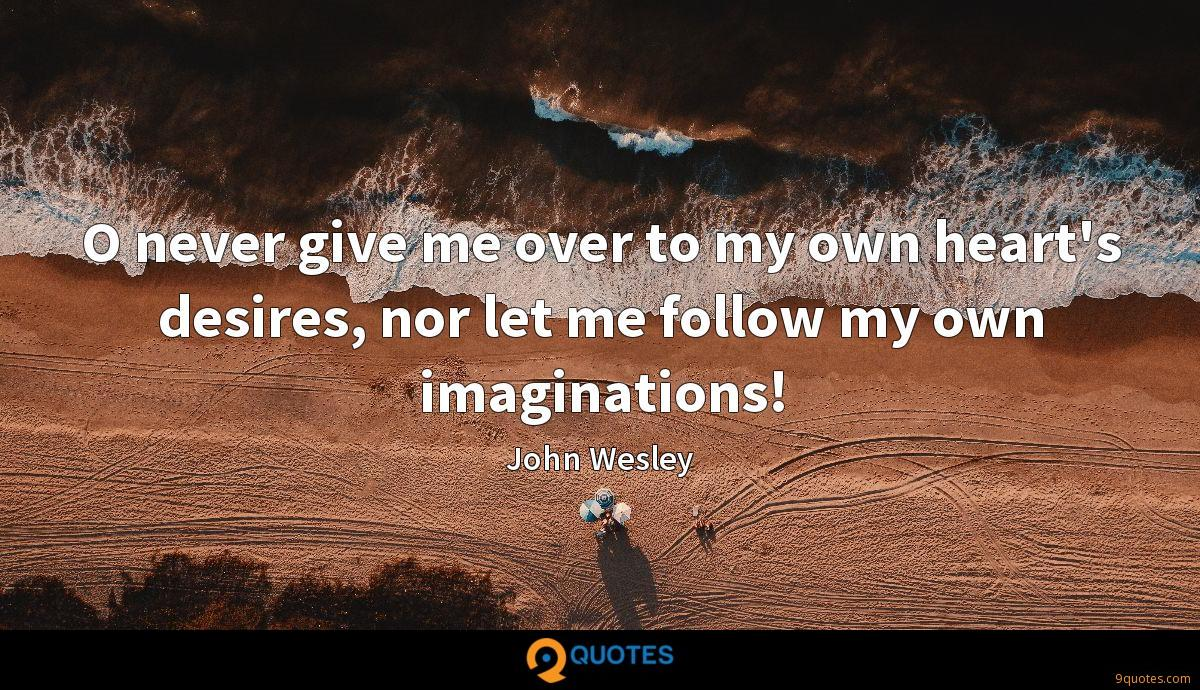 O never give me over to my own heart's desires, nor let me follow my own imaginations!