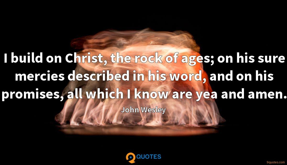 I build on Christ, the rock of ages; on his sure mercies described in his word, and on his promises, all which I know are yea and amen.