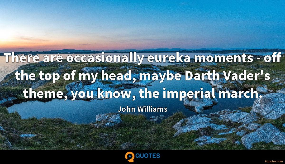 There are occasionally eureka moments - off the top of my head, maybe Darth Vader's theme, you know, the imperial march.