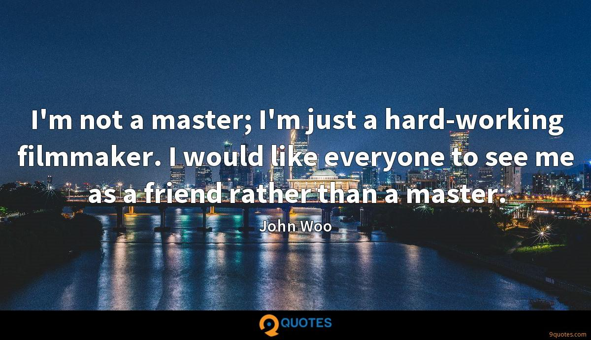 I'm not a master; I'm just a hard-working filmmaker. I would like everyone to see me as a friend rather than a master.