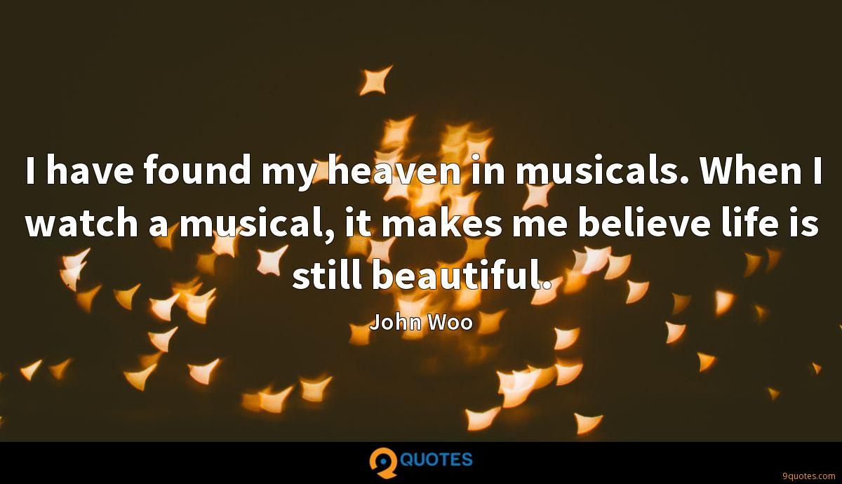 I have found my heaven in musicals. When I watch a musical, it makes me believe life is still beautiful.