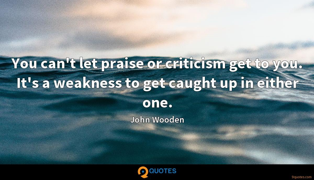 You can't let praise or criticism get to you. It's a weakness to get caught up in either one.