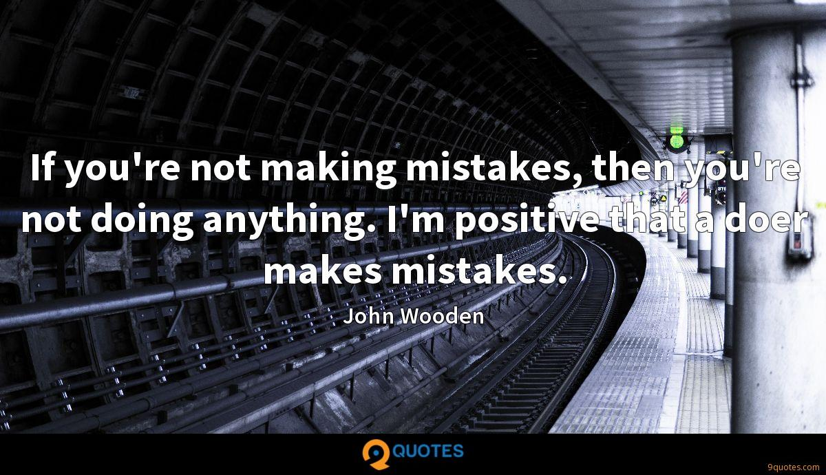 If you're not making mistakes, then you're not doing anything. I'm positive that a doer makes mistakes.