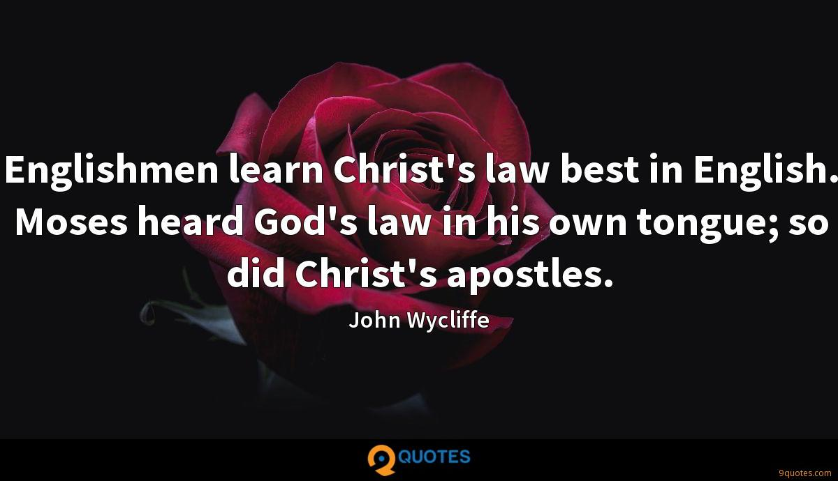 Englishmen learn Christ's law best in English. Moses heard God's law in his own tongue; so did Christ's apostles.