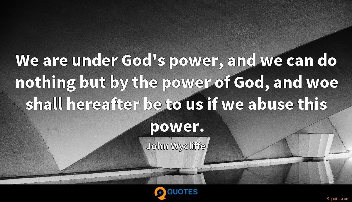 We are under God's power, and we can do nothing but by the power of God, and woe shall hereafter be to us if we abuse this power.
