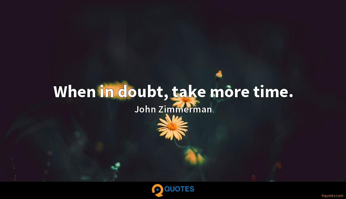 When in doubt, take more time.