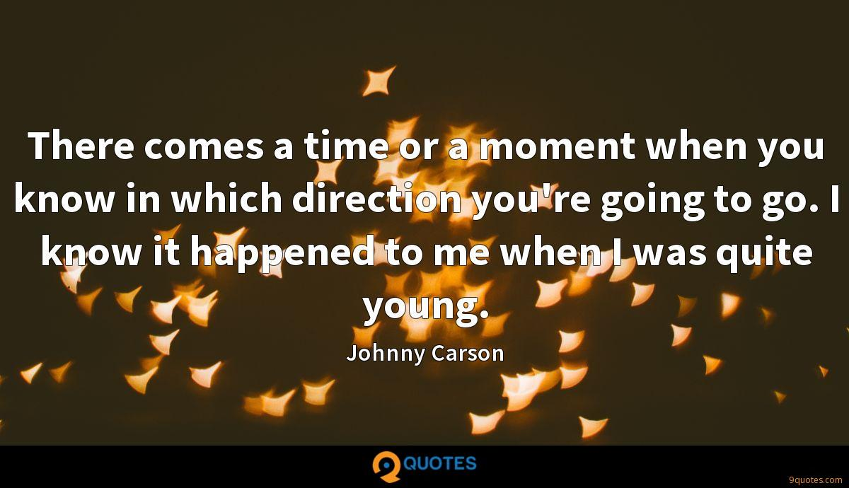 There comes a time or a moment when you know in which direction you're going to go. I know it happened to me when I was quite young.