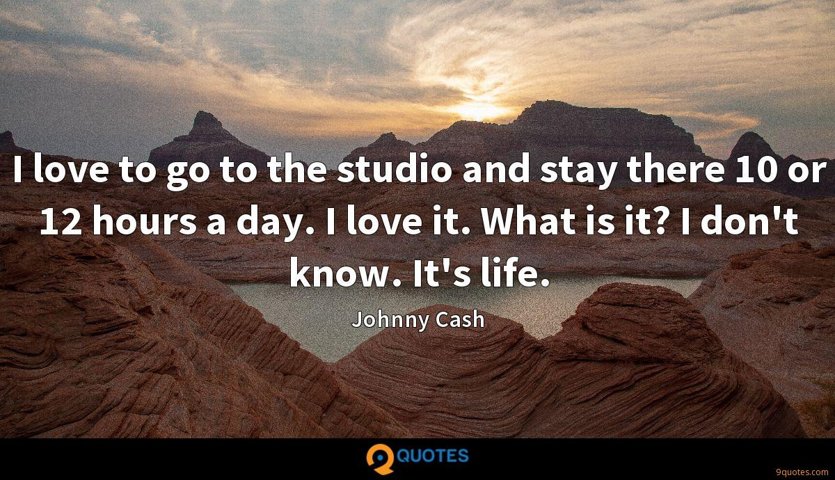 I love to go to the studio and stay there 10 or 12 hours a day. I love it. What is it? I don't know. It's life.