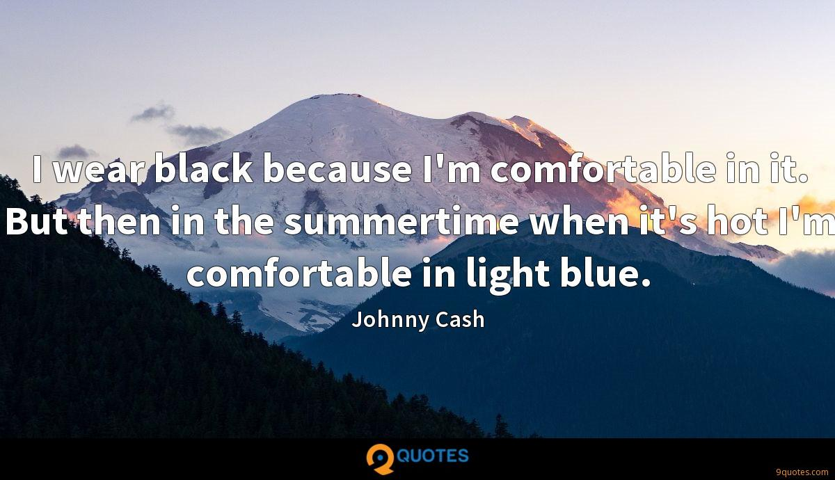 I wear black because I'm comfortable in it. But then in the summertime when it's hot I'm comfortable in light blue.