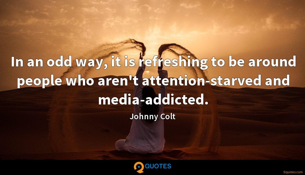In an odd way, it is refreshing to be around people who aren't attention-starved and media-addicted.