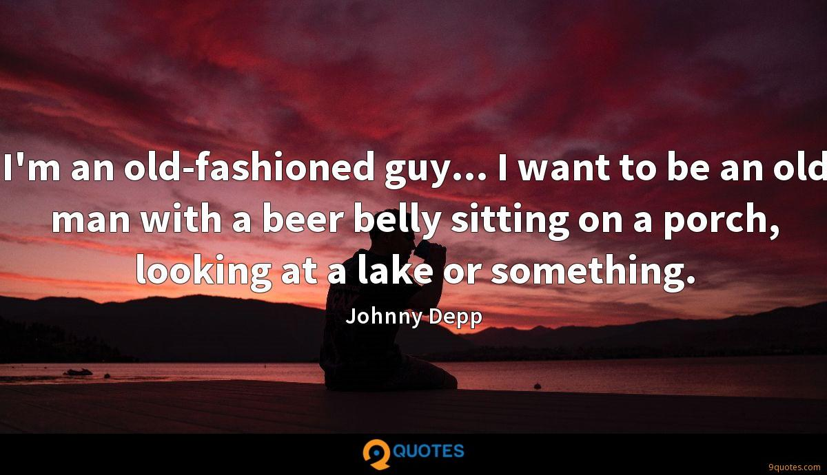 I'm an old-fashioned guy... I want to be an old man with a beer belly sitting on a porch, looking at a lake or something.