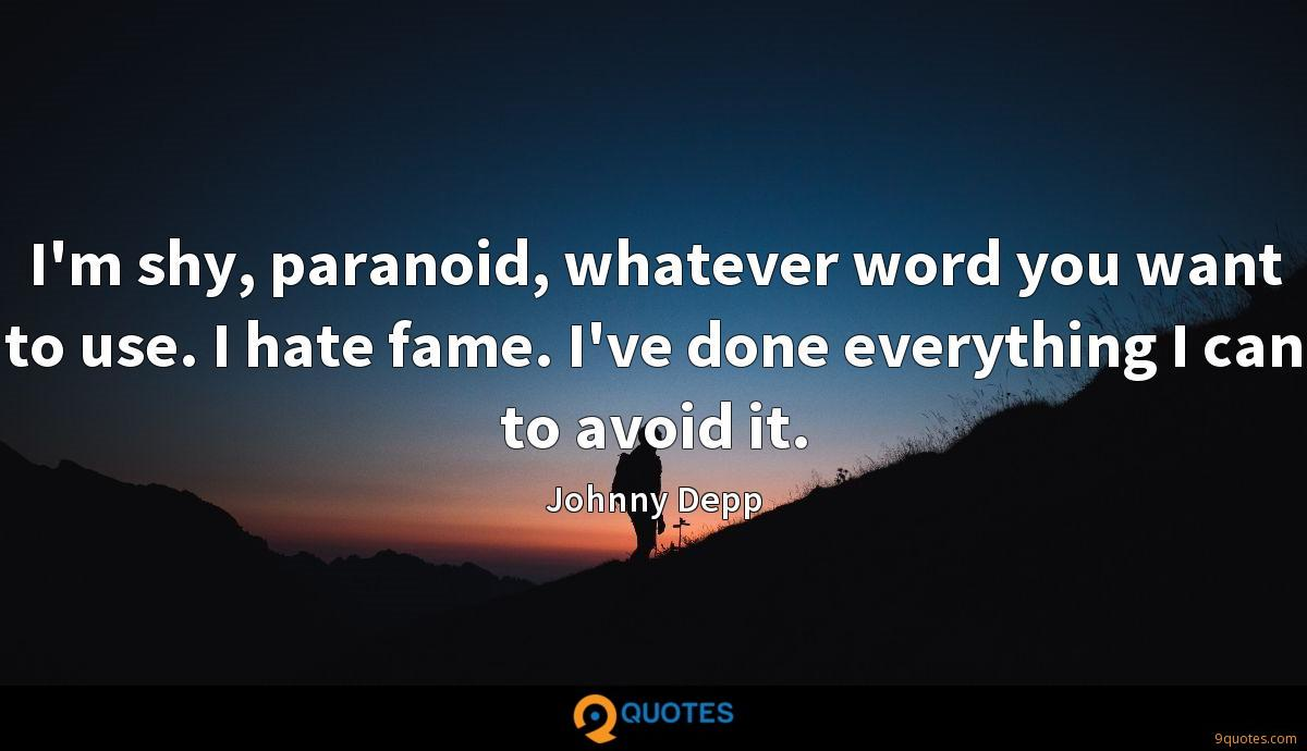 I'm shy, paranoid, whatever word you want to use. I hate fame. I've done everything I can to avoid it.