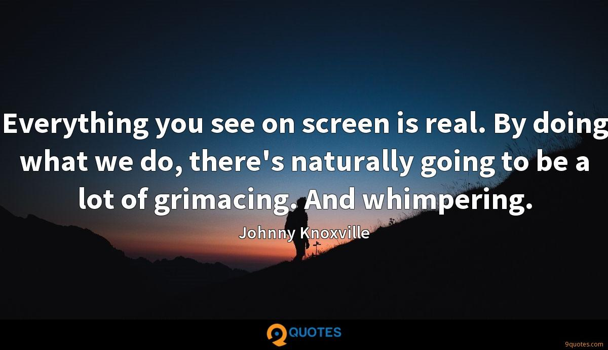 Everything you see on screen is real. By doing what we do, there's naturally going to be a lot of grimacing. And whimpering.