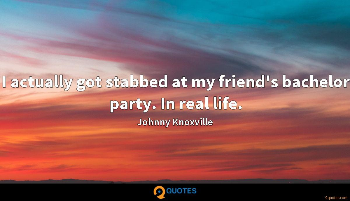 I actually got stabbed at my friend's bachelor party. In real life.