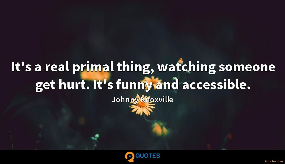 It's a real primal thing, watching someone get hurt. It's funny and accessible.