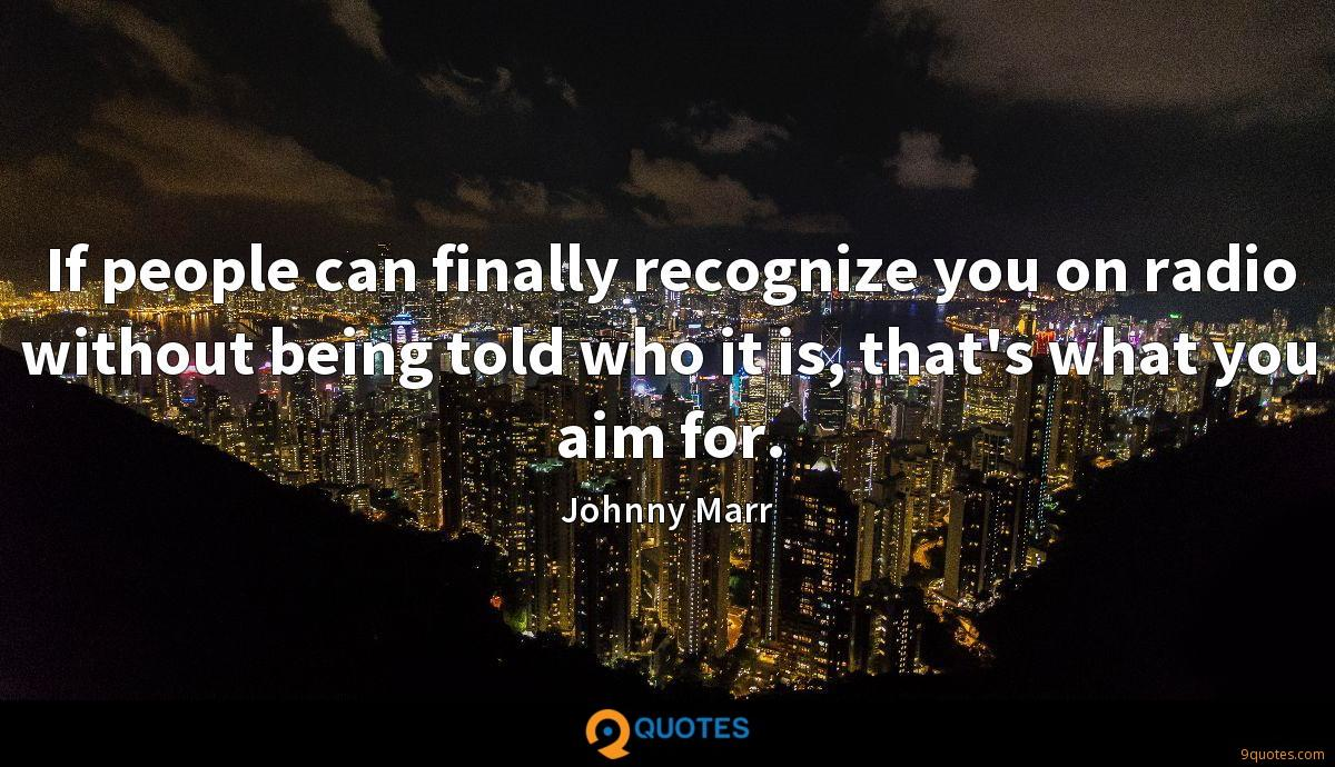 If people can finally recognize you on radio without being told who it is, that's what you aim for.