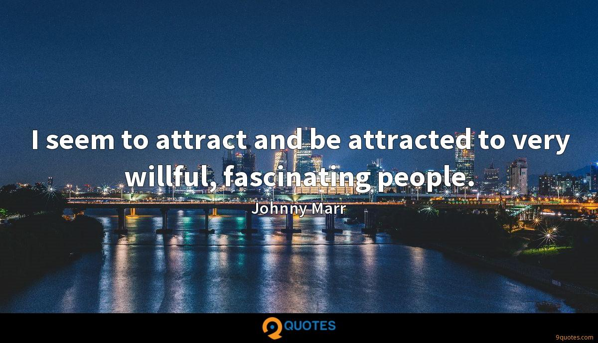 I seem to attract and be attracted to very willful, fascinating people.