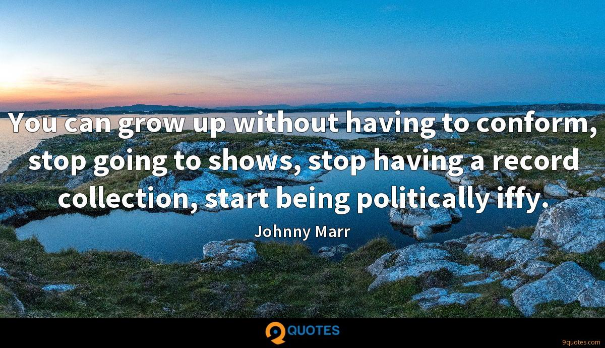 You can grow up without having to conform, stop going to shows, stop having a record collection, start being politically iffy.