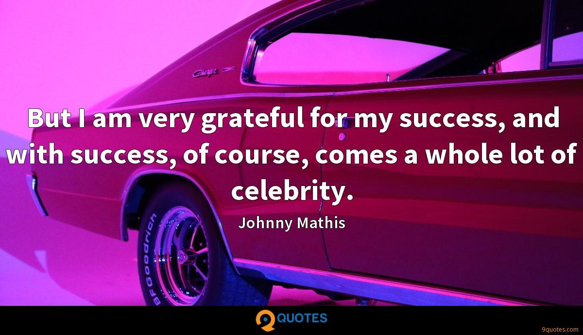 but i am very grateful for my success and success of