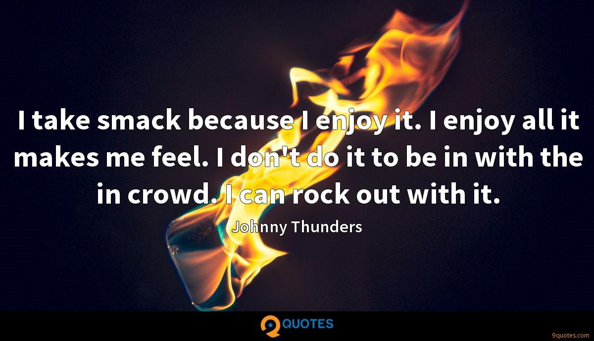 I take smack because I enjoy it. I enjoy all it makes me feel. I don't do it to be in with the in crowd. I can rock out with it.