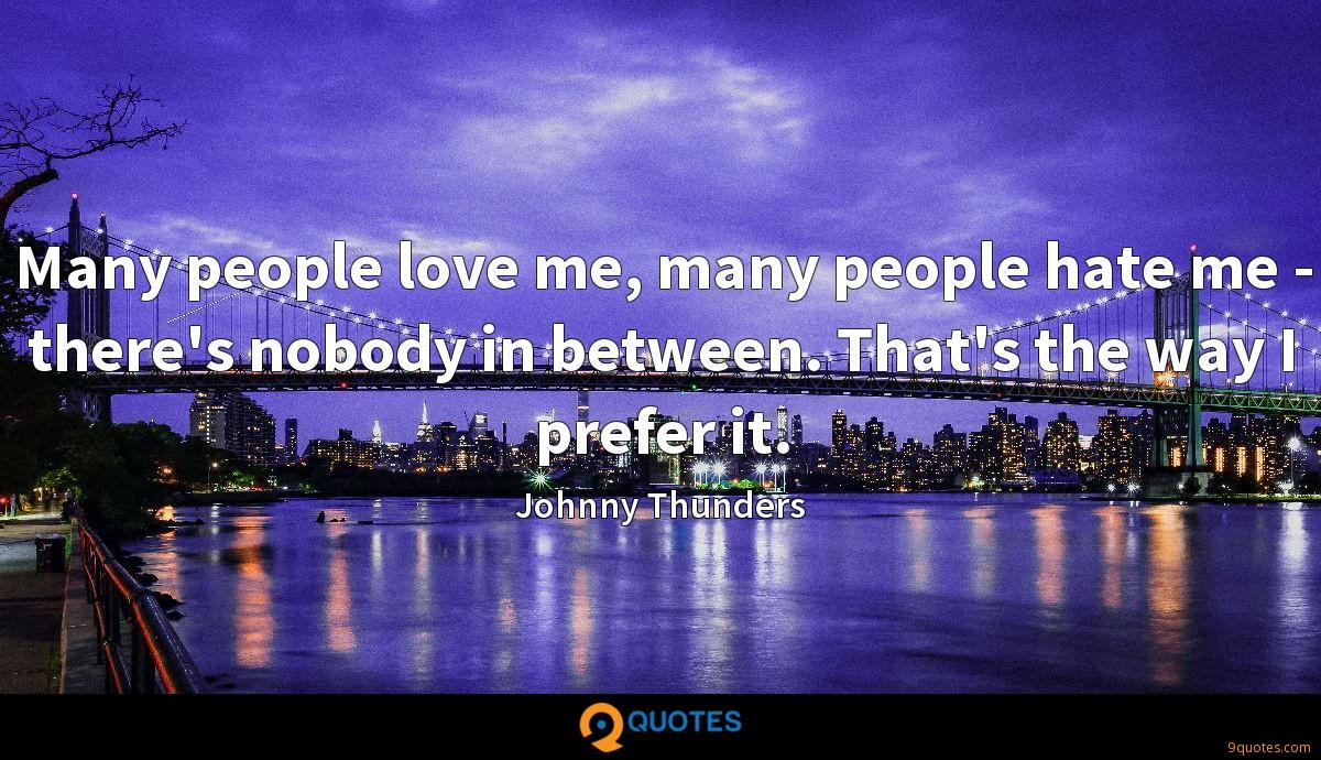 Many people love me, many people hate me - there's nobody in between. That's the way I prefer it.