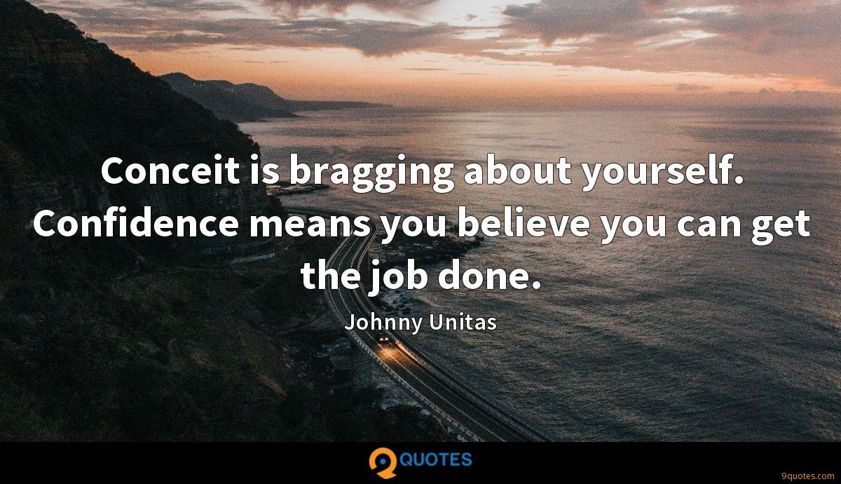 Conceit is bragging about yourself. Confidence means you believe you can get the job done.
