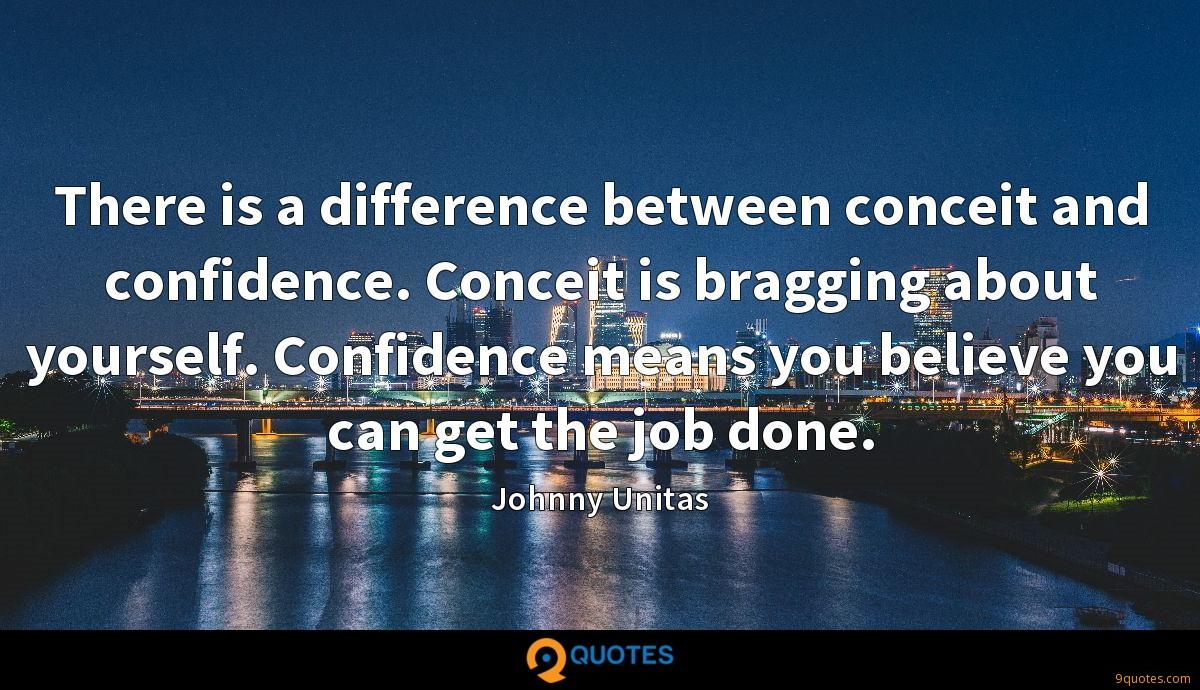 There is a difference between conceit and confidence. Conceit is bragging about yourself. Confidence means you believe you can get the job done.