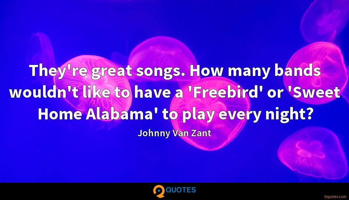 They're great songs. How many bands wouldn't like to have a 'Freebird' or 'Sweet Home Alabama' to play every night?