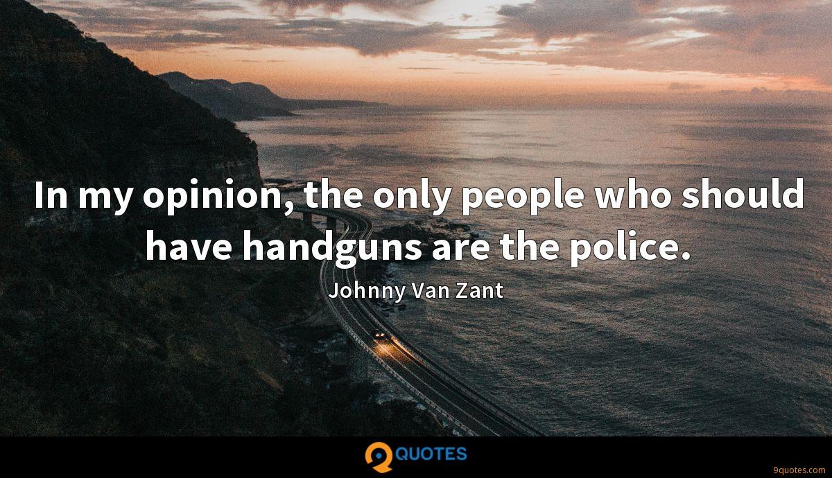 In my opinion, the only people who should have handguns are the police.