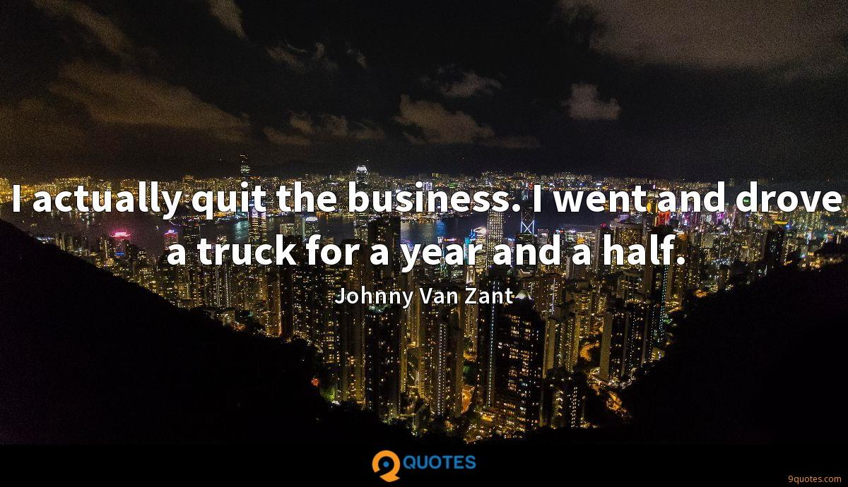I actually quit the business. I went and drove a truck for a year and a half.