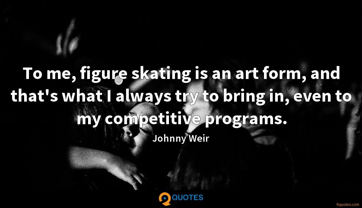 To me, figure skating is an art form, and that's what I always try to bring in, even to my competitive programs.