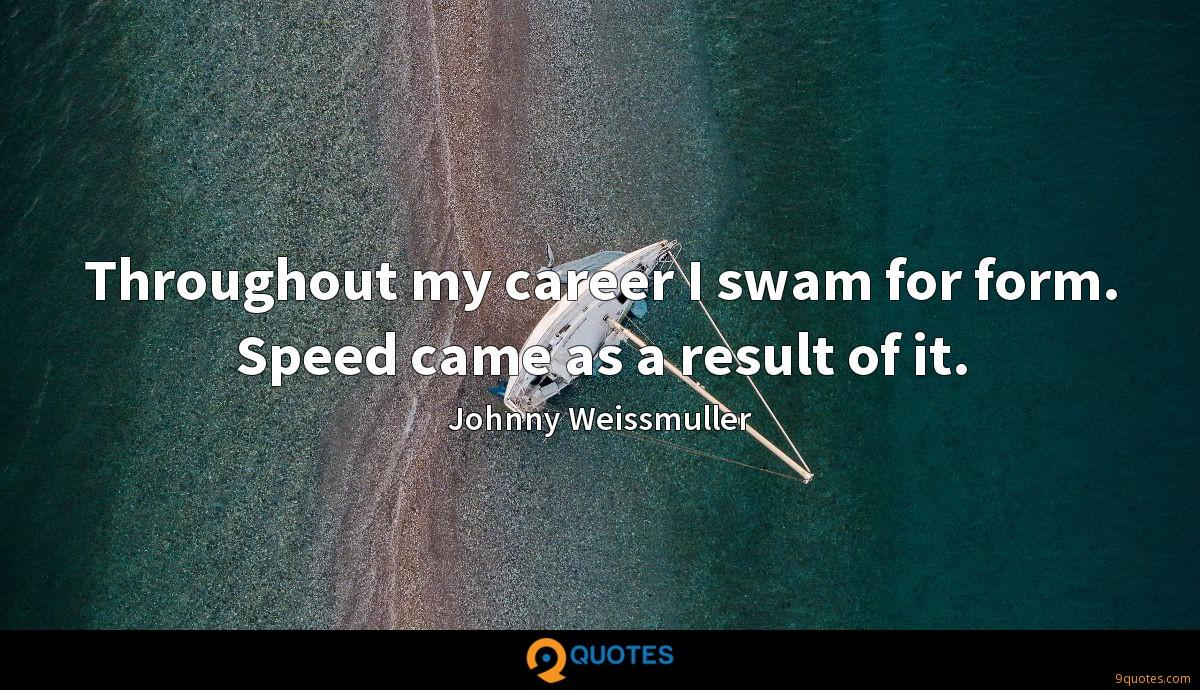 Throughout my career I swam for form. Speed came as a result of it.