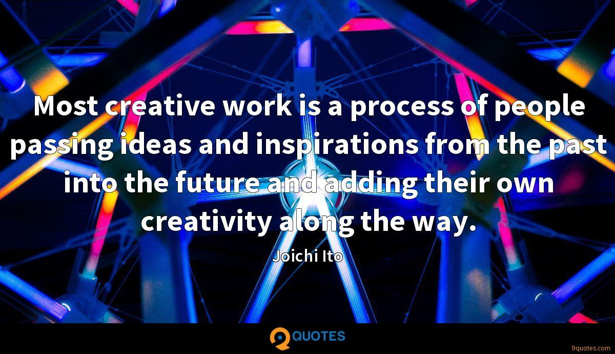 Most creative work is a process of people passing ideas and inspirations from the past into the future and adding their own creativity along the way.