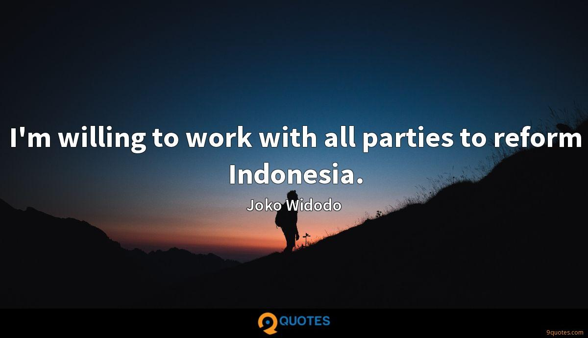 I'm willing to work with all parties to reform Indonesia.