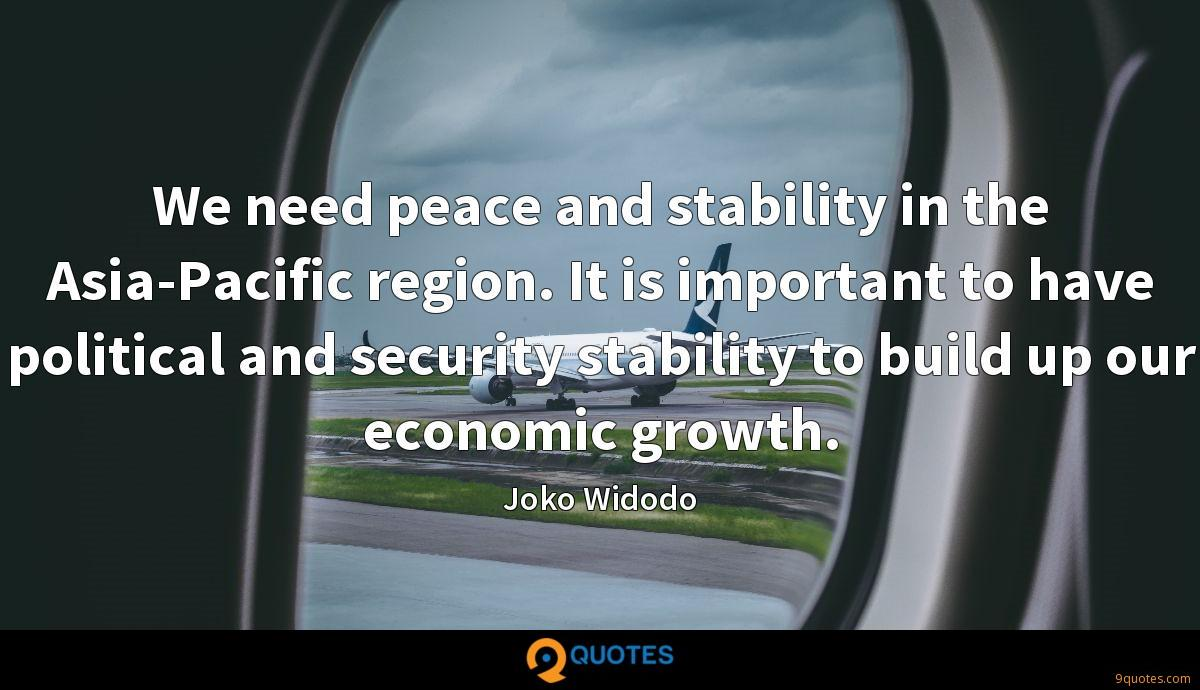We need peace and stability in the Asia-Pacific region. It is important to have political and security stability to build up our economic growth.