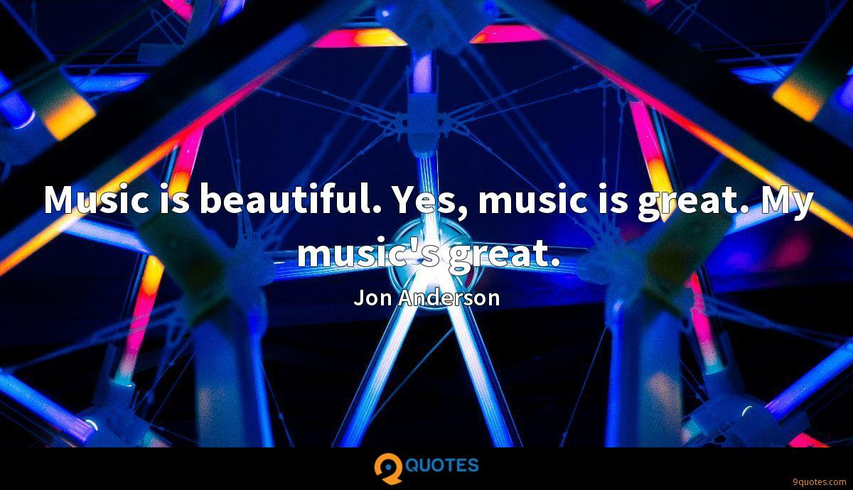 Music is beautiful. Yes, music is great. My music's great.
