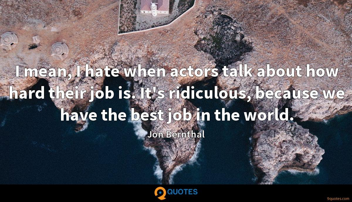 I mean, I hate when actors talk about how hard their job is. It's ridiculous, because we have the best job in the world.