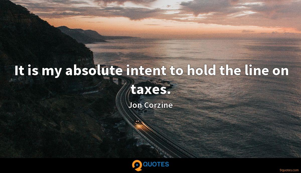It is my absolute intent to hold the line on taxes.