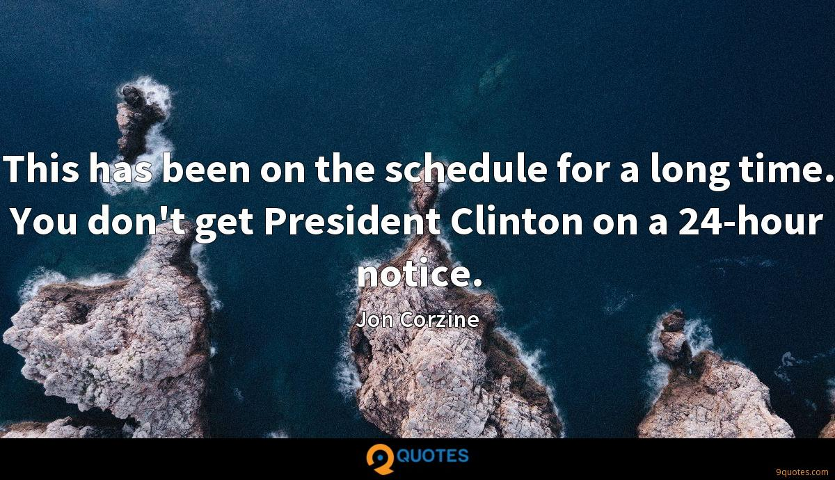 This has been on the schedule for a long time. You don't get President Clinton on a 24-hour notice.